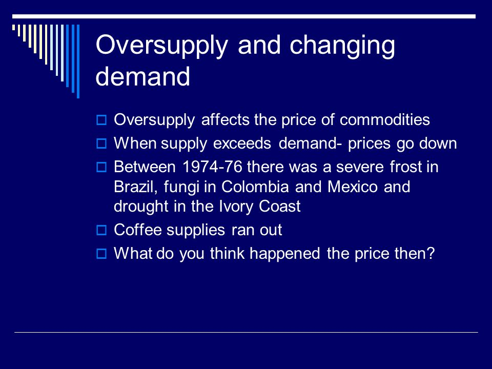 Oversupply and changing demand Oversupply affects the price of commodities When supply exceeds demand- prices go down Between 1974-76 there was a severe frost in Brazil, fungi in Colombia and Mexico and drought in the Ivory Coast Coffee supplies ran out What do you think happened the price then