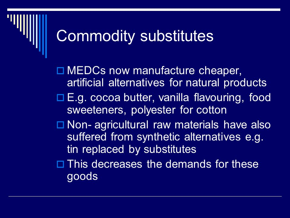 Commodity substitutes MEDCs now manufacture cheaper, artificial alternatives for natural products E.g.