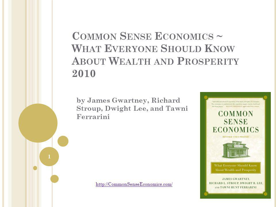 C OMMON S ENSE E CONOMICS ~ W HAT E VERYONE S HOULD K NOW A BOUT W EALTH AND P ROSPERITY 2010 by James Gwartney, Richard Stroup, Dwight Lee, and Tawni