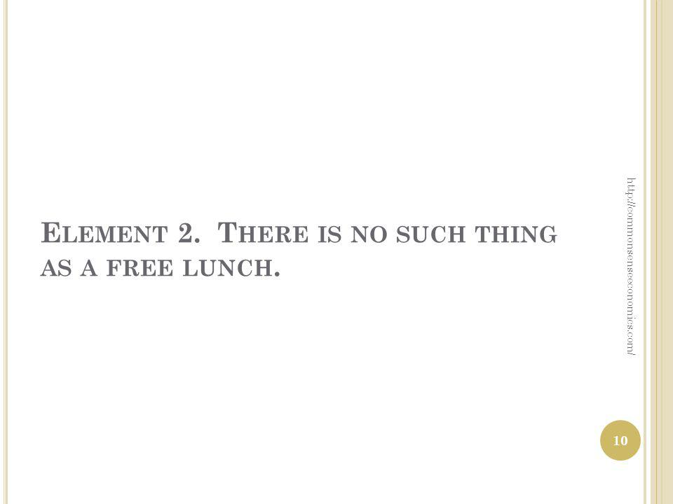 E LEMENT 2. T HERE IS NO SUCH THING AS A FREE LUNCH. http://commonsenseeconomics.com/ 10
