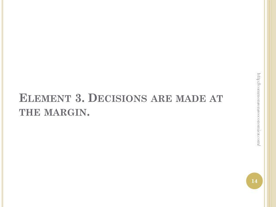 E LEMENT 3. D ECISIONS ARE MADE AT THE MARGIN. http://commonsenseeconomics.com/ 14