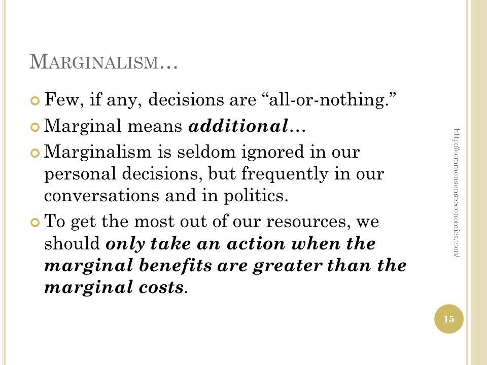 M ARGINALISM … Few, if any, decisions are all-or-nothing. Marginal means additional … Marginalism is seldom ignored in our personal decisions, but fre