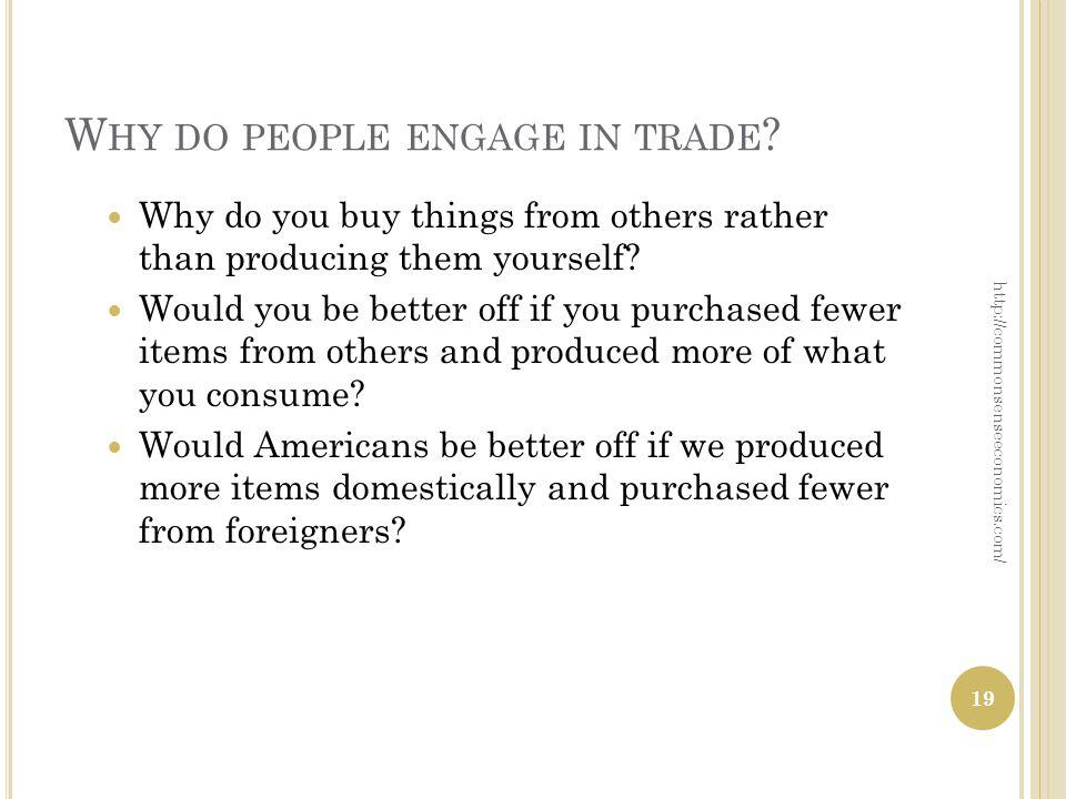 W HY DO PEOPLE ENGAGE IN TRADE ? Why do you buy things from others rather than producing them yourself? Would you be better off if you purchased fewer