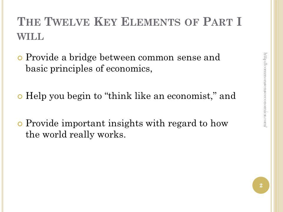 T HE T WELVE K EY E LEMENTS OF P ART I WILL Provide a bridge between common sense and basic principles of economics, Help you begin to think like an economist, and Provide important insights with regard to how the world really works.