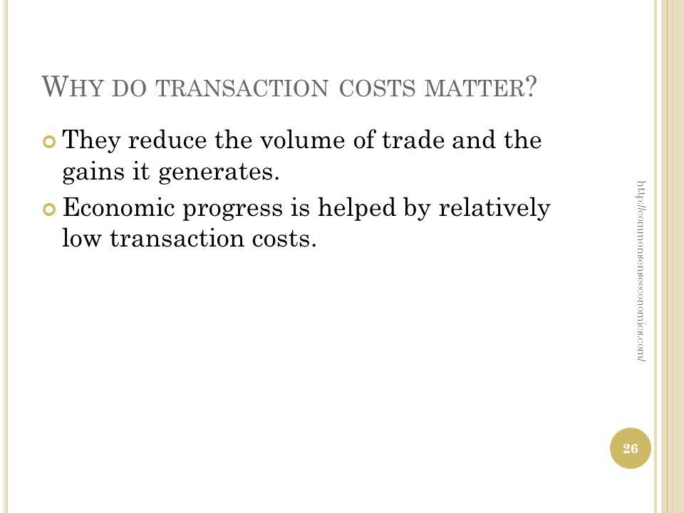 W HY DO TRANSACTION COSTS MATTER ? They reduce the volume of trade and the gains it generates. Economic progress is helped by relatively low transacti
