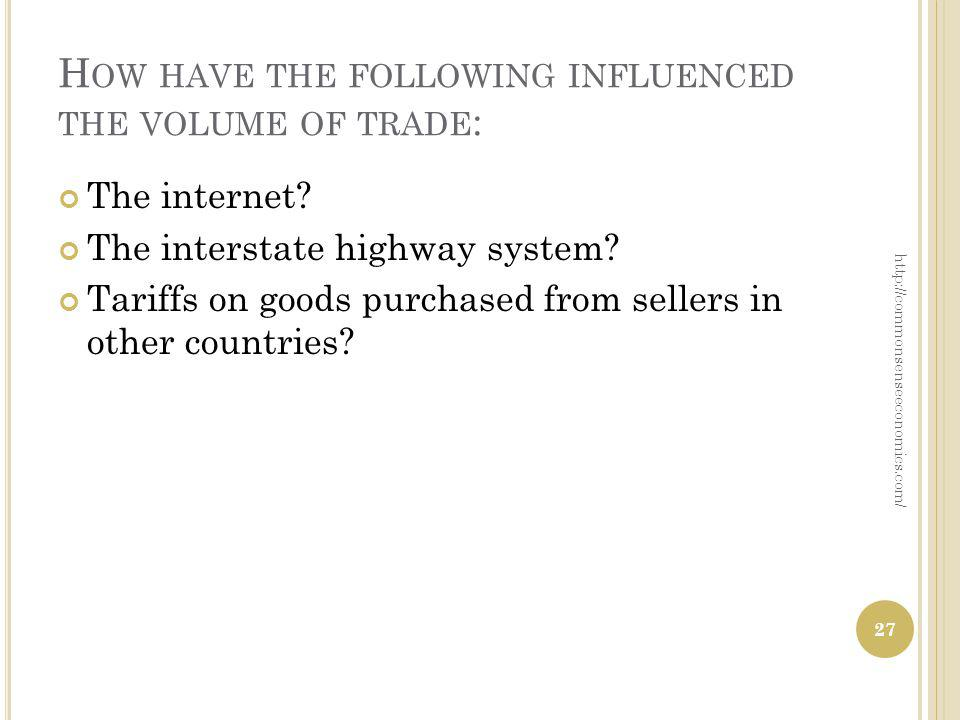 H OW HAVE THE FOLLOWING INFLUENCED THE VOLUME OF TRADE : The internet? The interstate highway system? Tariffs on goods purchased from sellers in other