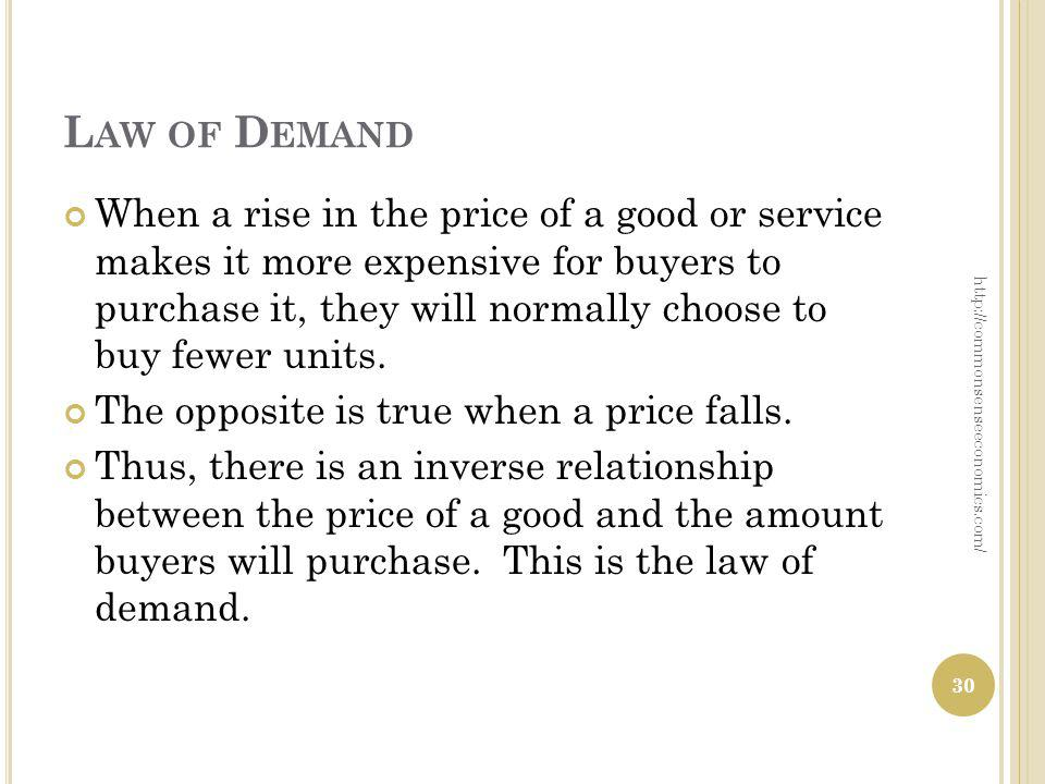 L AW OF D EMAND When a rise in the price of a good or service makes it more expensive for buyers to purchase it, they will normally choose to buy fewe