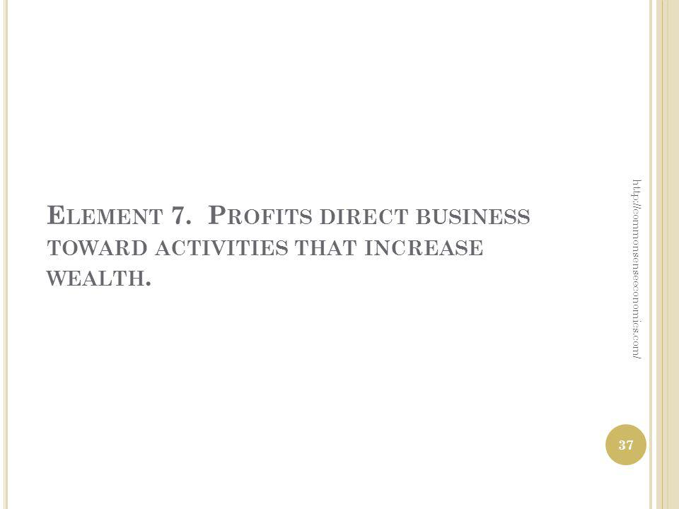 E LEMENT 7. P ROFITS DIRECT BUSINESS TOWARD ACTIVITIES THAT INCREASE WEALTH.