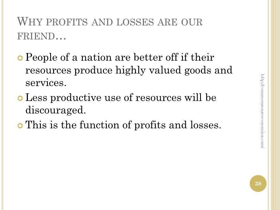 W HY PROFITS AND LOSSES ARE OUR FRIEND … People of a nation are better off if their resources produce highly valued goods and services. Less productiv