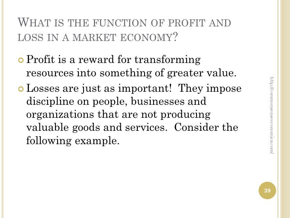W HAT IS THE FUNCTION OF PROFIT AND LOSS IN A MARKET ECONOMY ? Profit is a reward for transforming resources into something of greater value. Losses a