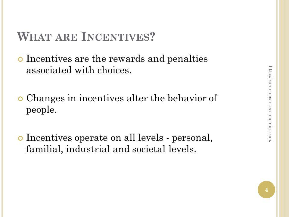 W HAT ARE I NCENTIVES ? Incentives are the rewards and penalties associated with choices. Changes in incentives alter the behavior of people. Incentiv