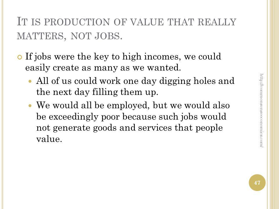 I T IS PRODUCTION OF VALUE THAT REALLY MATTERS, NOT JOBS.