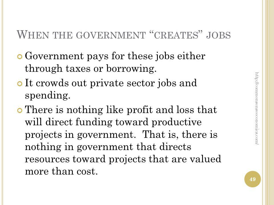 W HEN THE GOVERNMENT CREATES JOBS Government pays for these jobs either through taxes or borrowing. It crowds out private sector jobs and spending. Th