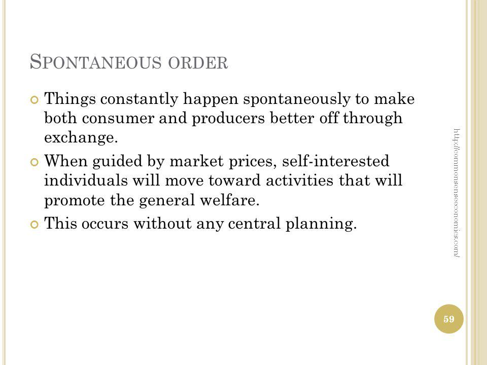 S PONTANEOUS ORDER Things constantly happen spontaneously to make both consumer and producers better off through exchange.