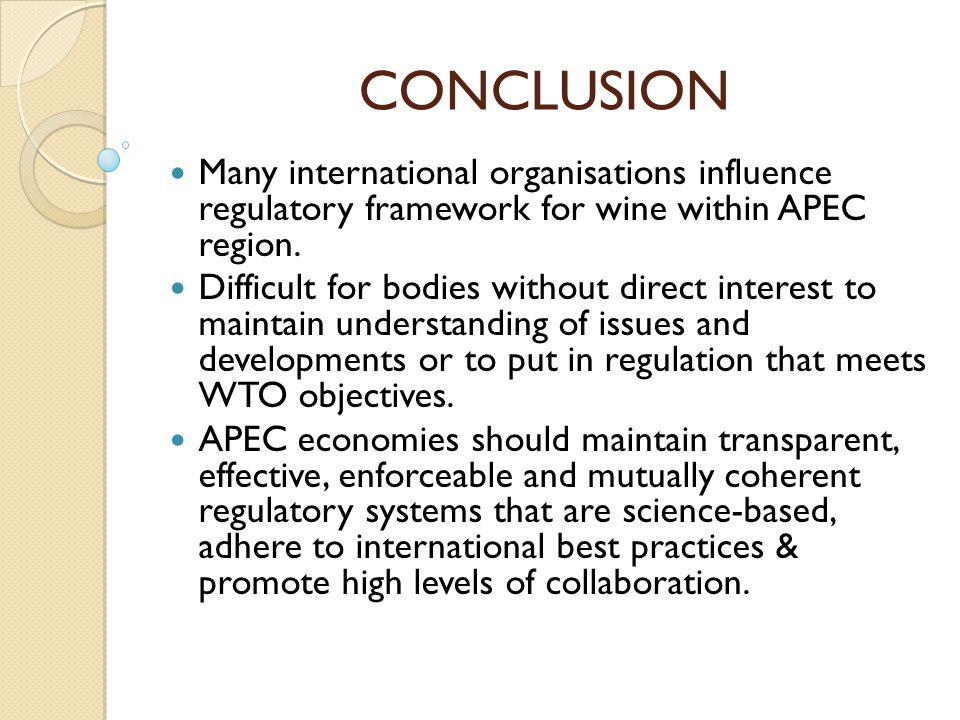 CONCLUSION Many international organisations influence regulatory framework for wine within APEC region. Difficult for bodies without direct interest t