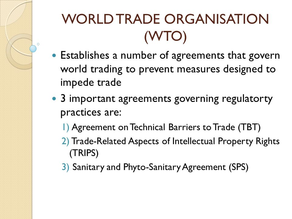 WORLD TRADE ORGANISATION (WTO) Establishes a number of agreements that govern world trading to prevent measures designed to impede trade 3 important a