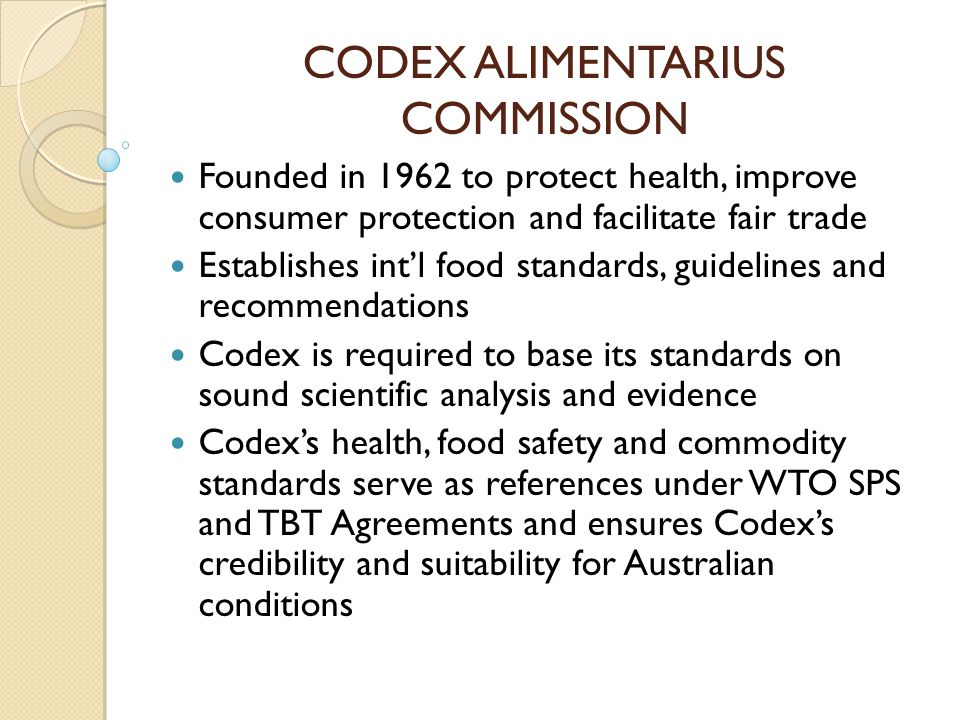 CODEX ALIMENTARIUS COMMISSION Founded in 1962 to protect health, improve consumer protection and facilitate fair trade Establishes intl food standards