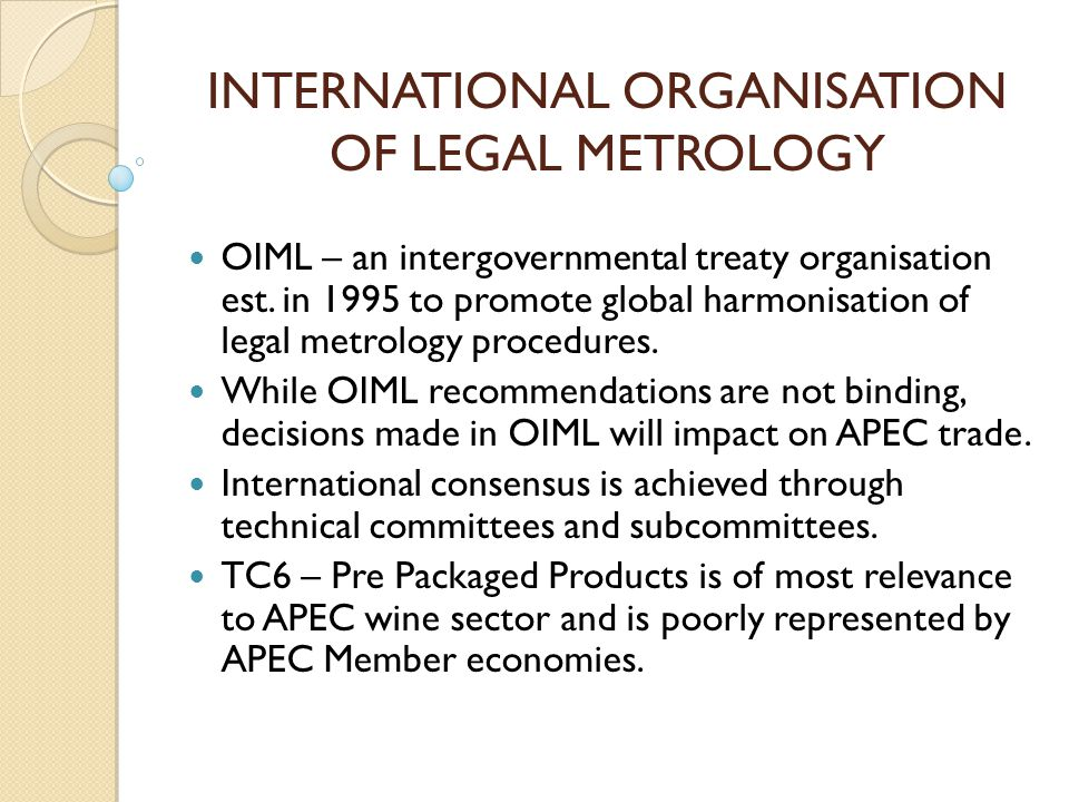 INTERNATIONAL ORGANISATION OF LEGAL METROLOGY OIML – an intergovernmental treaty organisation est. in 1995 to promote global harmonisation of legal me