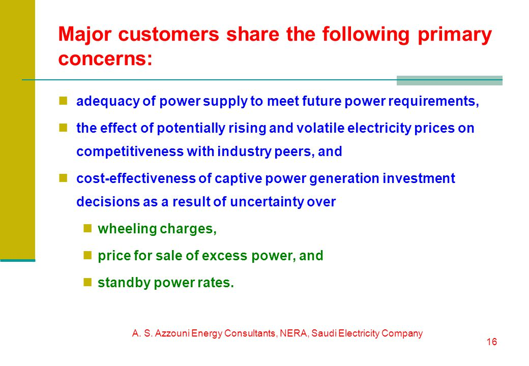 A. S. Azzouni Energy Consultants, NERA, Saudi Electricity Company 16 Major customers share the following primary concerns: adequacy of power supply to