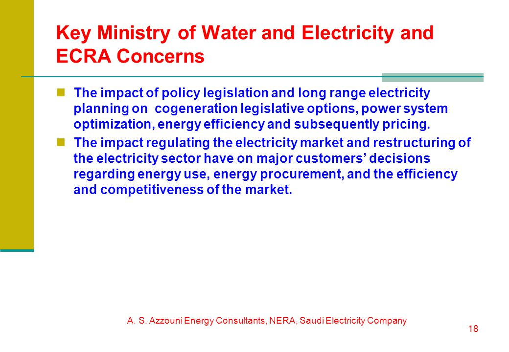 A. S. Azzouni Energy Consultants, NERA, Saudi Electricity Company 18 Key Ministry of Water and Electricity and ECRA Concerns The impact of policy legi