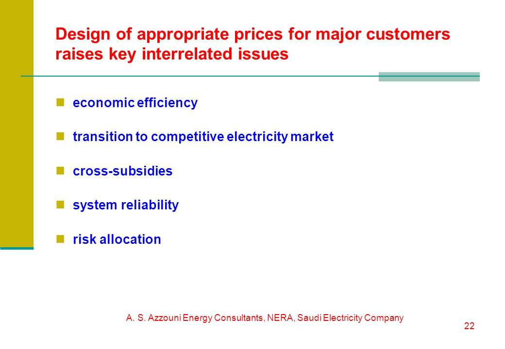 A. S. Azzouni Energy Consultants, NERA, Saudi Electricity Company 22 Design of appropriate prices for major customers raises key interrelated issues e