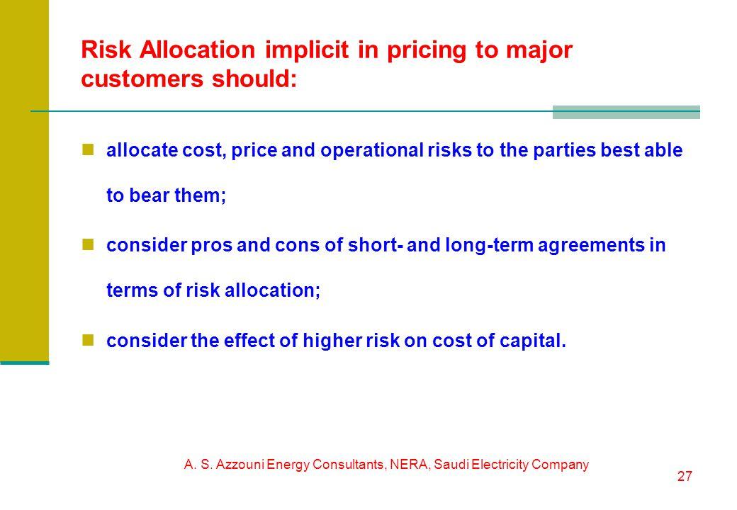 A. S. Azzouni Energy Consultants, NERA, Saudi Electricity Company 27 Risk Allocation implicit in pricing to major customers should: allocate cost, pri