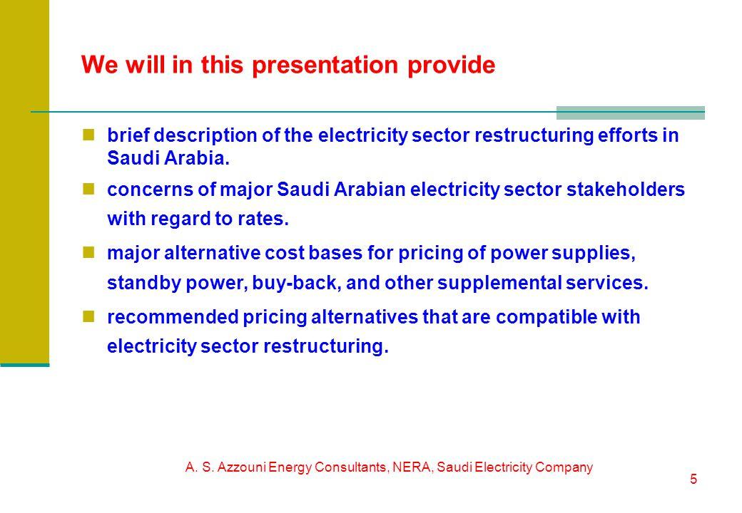 A. S. Azzouni Energy Consultants, NERA, Saudi Electricity Company 5 We will in this presentation provide brief description of the electricity sector r