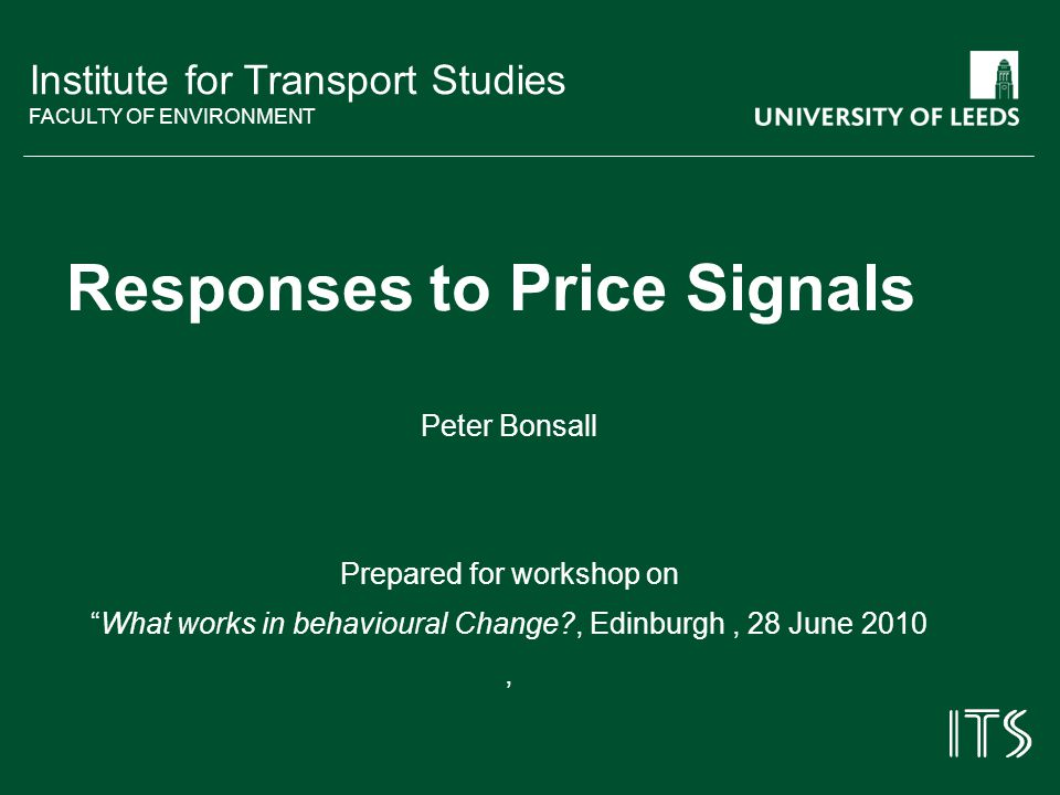 Institute for Transport Studies FACULTY OF ENVIRONMENT Responses to Price Signals Peter Bonsall Prepared for workshop on What works in behavioural Change , Edinburgh, 28 June 2010,