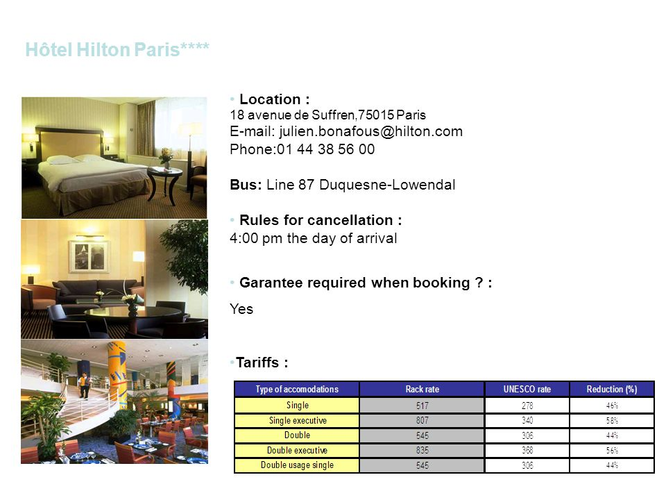 Hôtel Hilton Paris**** Location : 18 avenue de Suffren,75015 Paris E-mail: julien.bonafous@hilton.com Phone:01 44 38 56 00 Bus: Line 87 Duquesne-Lowendal Rules for cancellation : 4:00 pm the day of arrival Garantee required when booking .