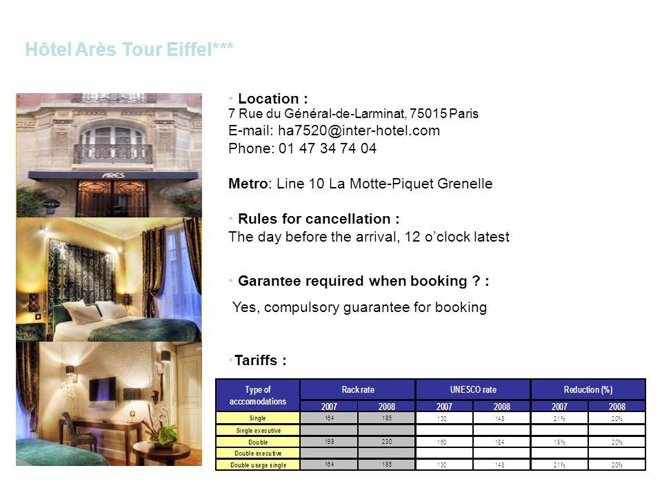 Hôtel Arès Tour Eiffel*** Location : 7 Rue du Général-de-Larminat, 75015 Paris E-mail: ha7520@inter-hotel.com Phone: 01 47 34 74 04 Metro: Line 10 La Motte-Piquet Grenelle Rules for cancellation : The day before the arrival, 12 oclock latest Garantee required when booking .