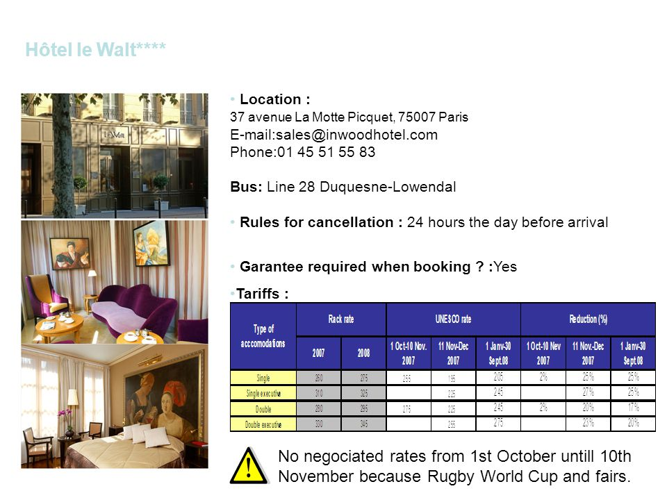 Hôtel le Walt**** Location : 37 avenue La Motte Picquet, 75007 Paris E-mail:sales@inwoodhotel.com Phone:01 45 51 55 83 Bus: Line 28 Duquesne-Lowendal Rules for cancellation : 24 hours the day before arrival Garantee required when booking .