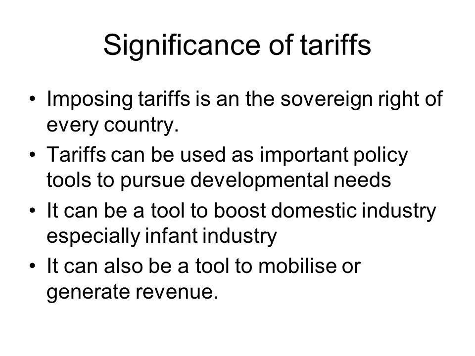 Significance of tariffs Imposing tariffs is an the sovereign right of every country.
