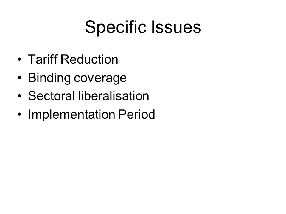 Specific Issues Tariff Reduction Binding coverage Sectoral liberalisation Implementation Period