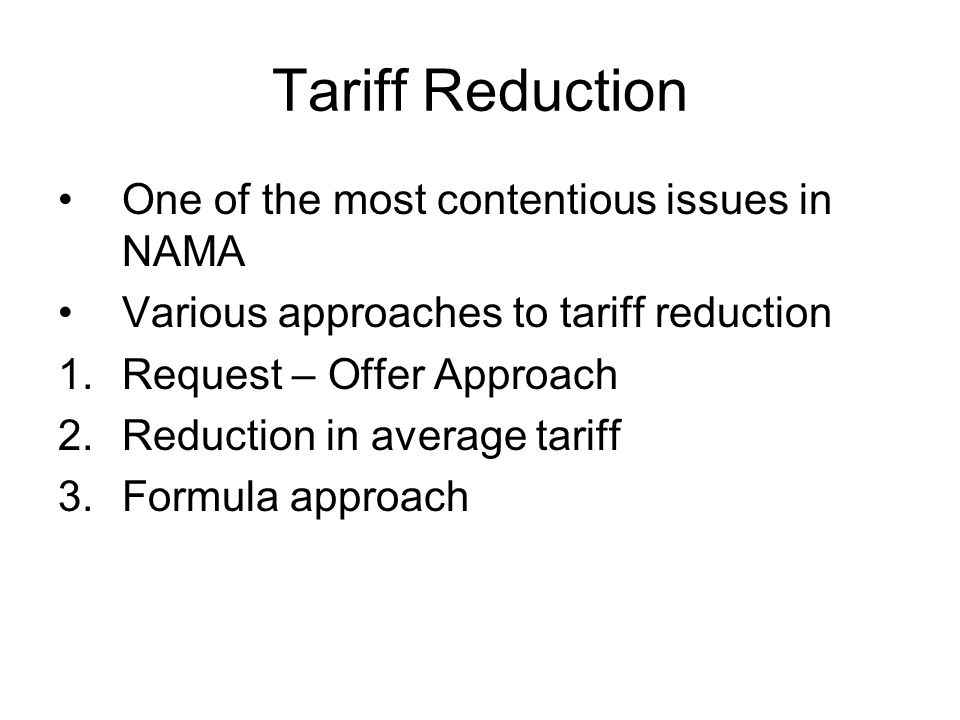 Tariff Reduction One of the most contentious issues in NAMA Various approaches to tariff reduction 1.Request – Offer Approach 2.Reduction in average t