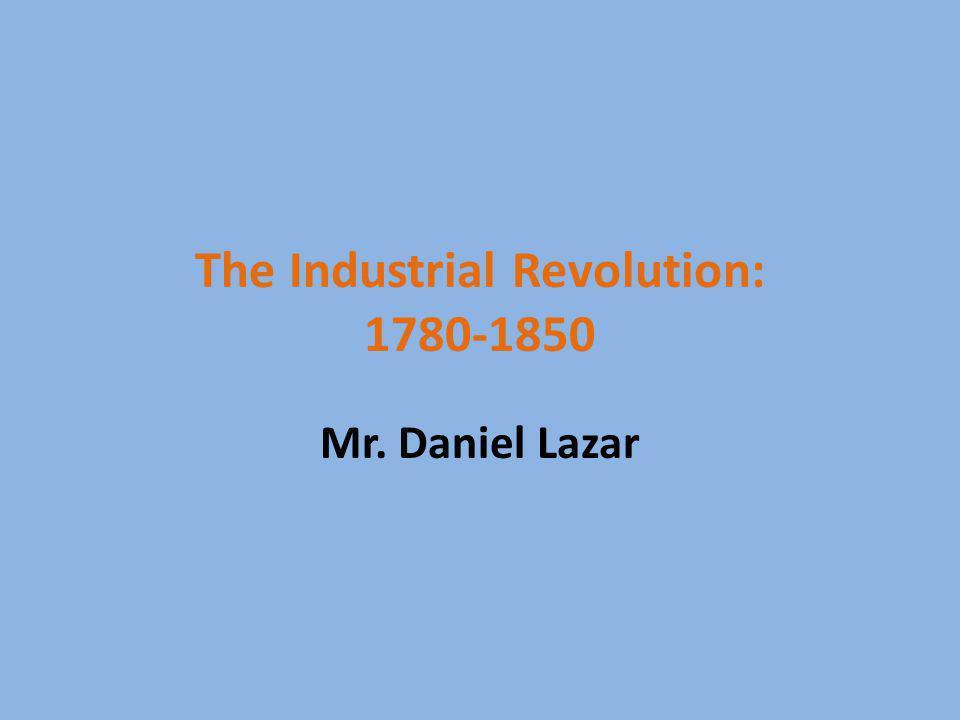 The Industrial Revolution: 1780-1850 Mr. Daniel Lazar