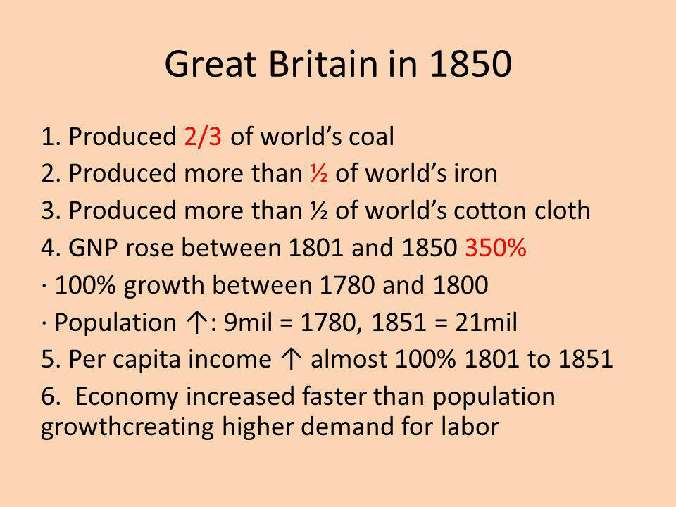 Great Britain in 1850 1. Produced 2/3 of worlds coal 2. Produced more than ½ of worlds iron 3. Produced more than ½ of worlds cotton cloth 4. GNP rose