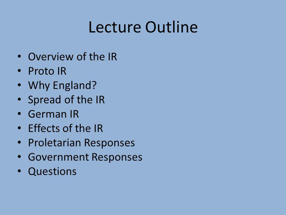 Lecture Outline Overview of the IR Proto IR Why England? Spread of the IR German IR Effects of the IR Proletarian Responses Government Responses Quest