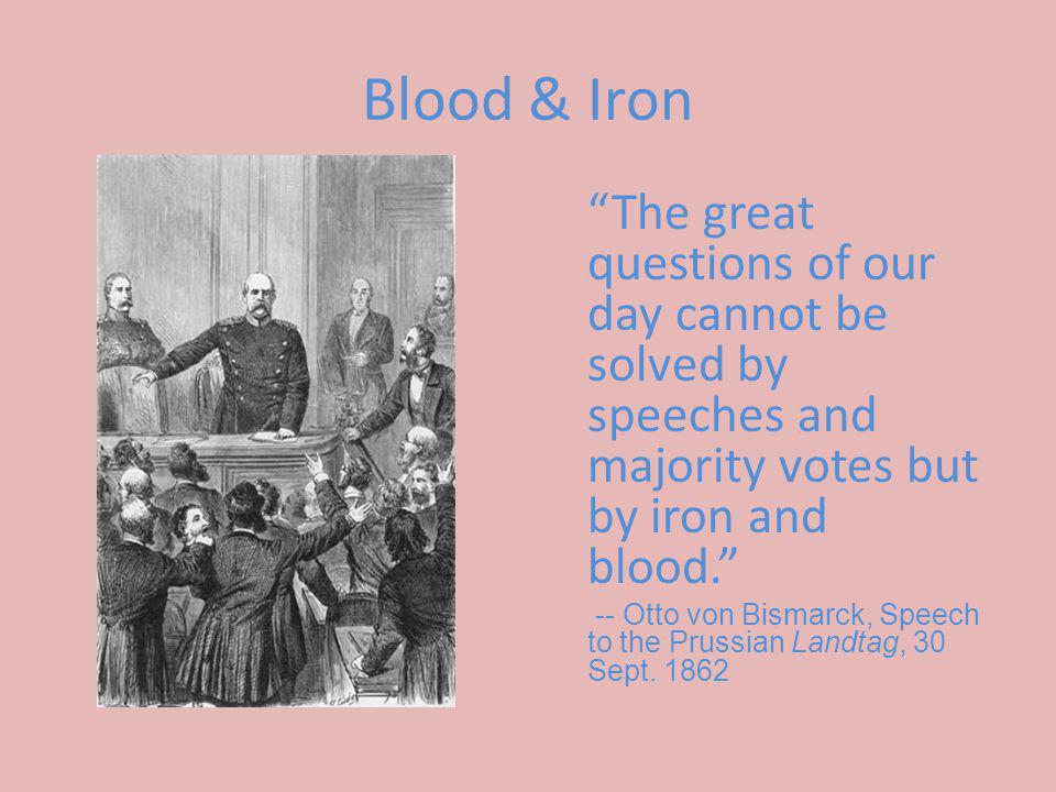 Blood & Iron The great questions of our day cannot be solved by speeches and majority votes but by iron and blood. -- Otto von Bismarck, Speech to the