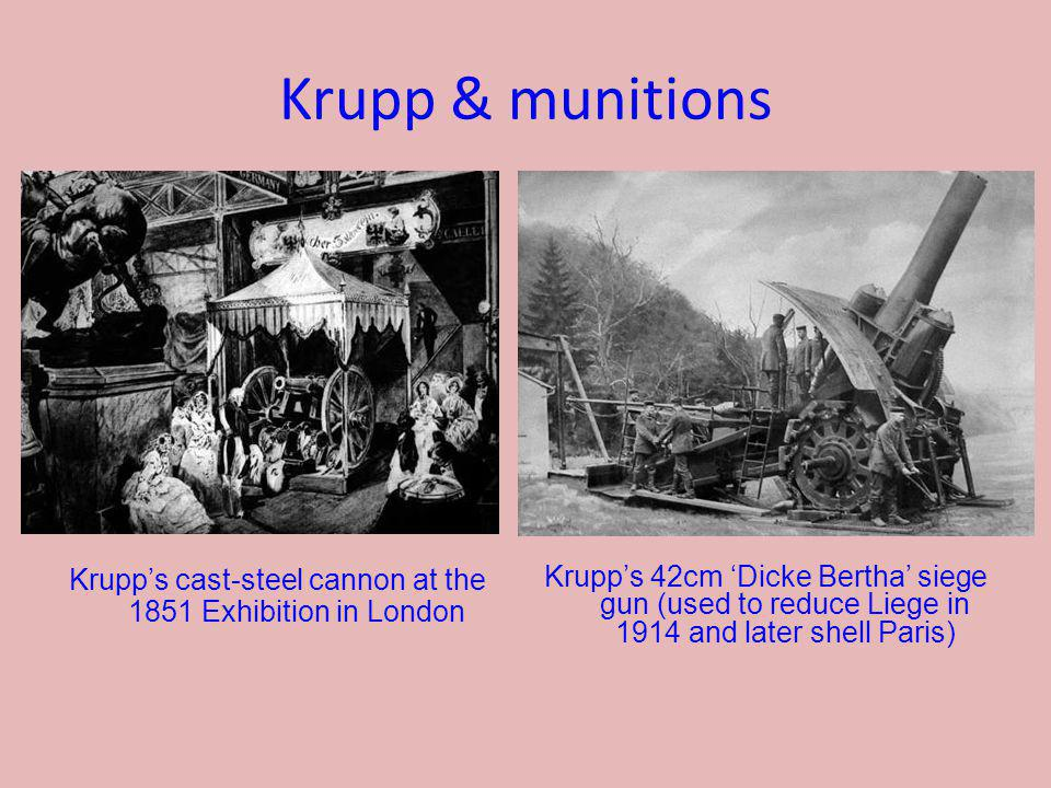 Krupp & munitions Krupps cast-steel cannon at the 1851 Exhibition in London Krupps 42cm Dicke Bertha siege gun (used to reduce Liege in 1914 and later