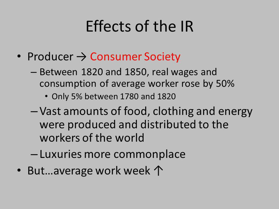 Effects of the IR Producer Consumer Society – Between 1820 and 1850, real wages and consumption of average worker rose by 50% Only 5% between 1780 and
