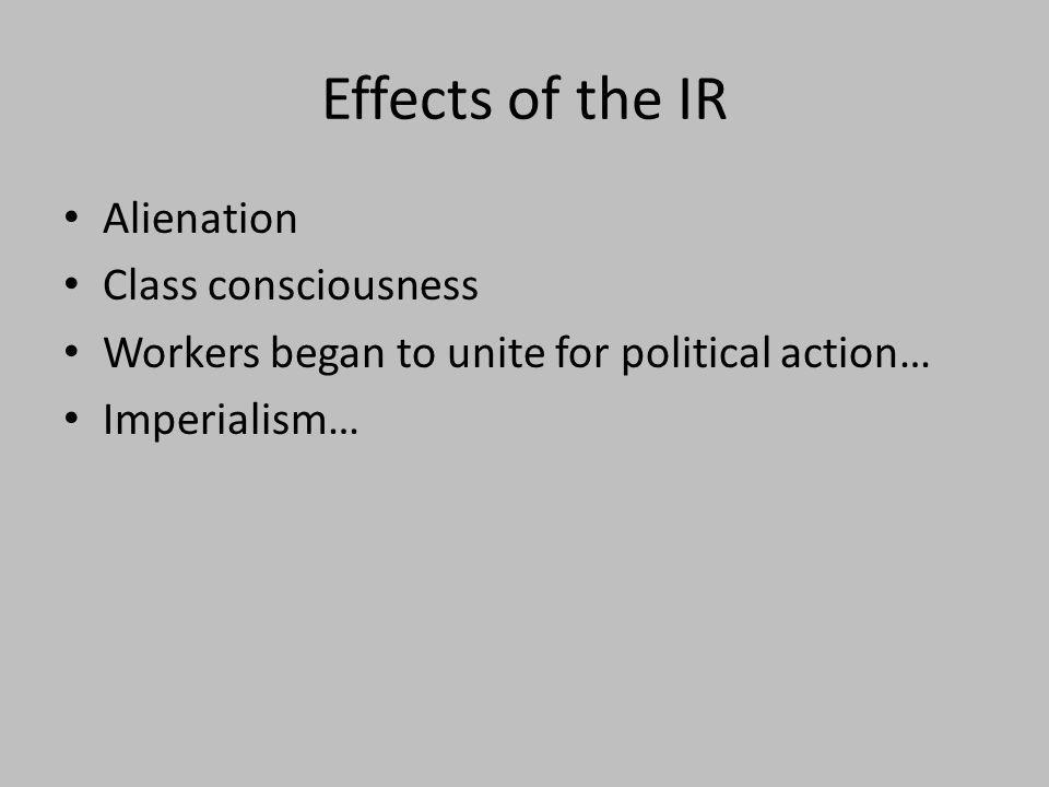 Effects of the IR Alienation Class consciousness Workers began to unite for political action… Imperialism…