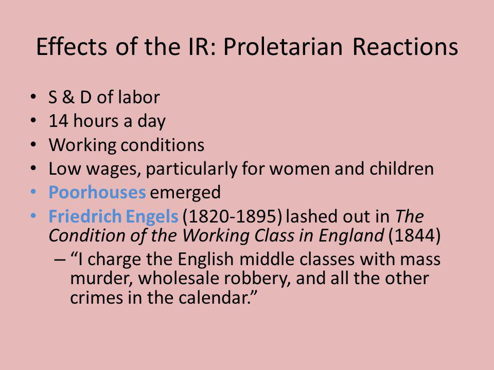 Effects of the IR: Proletarian Reactions S & D of labor 14 hours a day Working conditions Low wages, particularly for women and children Poorhouses em