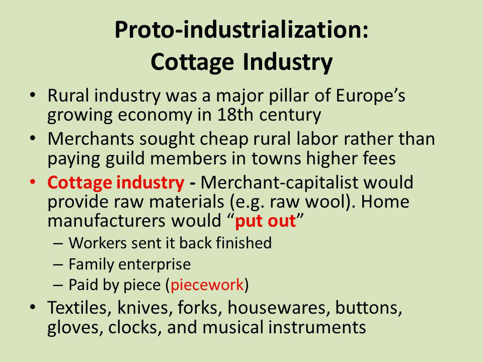 Proto-industrialization: Cottage Industry Rural industry was a major pillar of Europes growing economy in 18th century Merchants sought cheap rural la