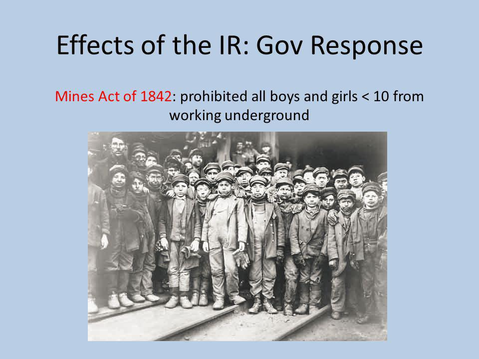 Effects of the IR: Gov Response Mines Act of 1842: prohibited all boys and girls < 10 from working underground