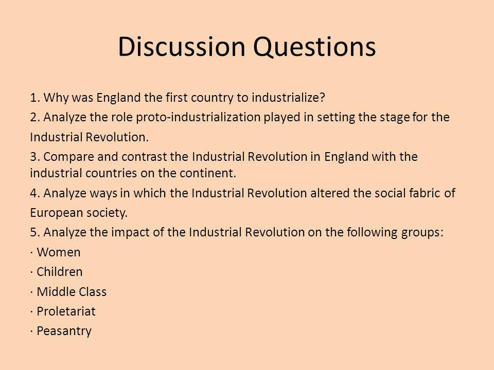 Discussion Questions 1. Why was England the first country to industrialize? 2. Analyze the role proto-industrialization played in setting the stage fo