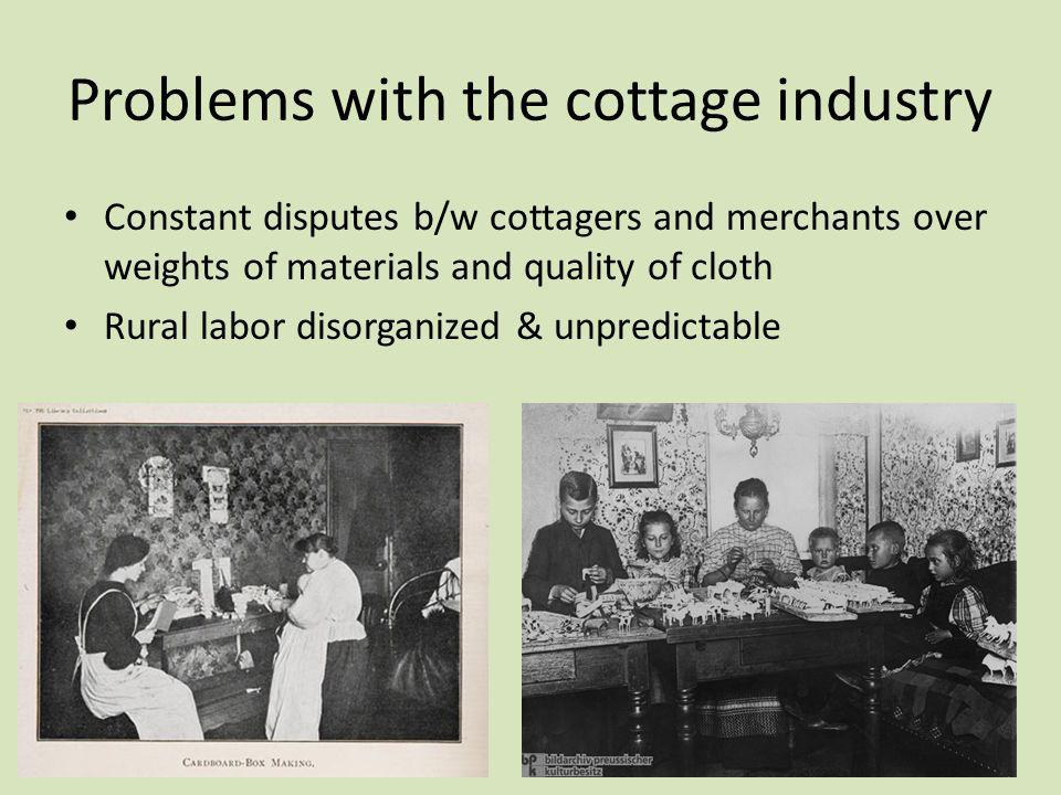 Problems with the cottage industry Constant disputes b/w cottagers and merchants over weights of materials and quality of cloth Rural labor disorganiz