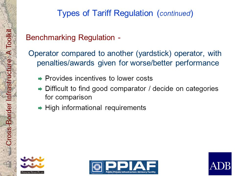Cross-Border Infrastructure: A Toolkit Types of Tariff Regulation ( continued ) Benchmarking Regulation - Operator compared to another (yardstick) operator, with penalties/awards given for worse/better performance Provides incentives to lower costs Difficult to find good comparator / decide on categories for comparison High informational requirements