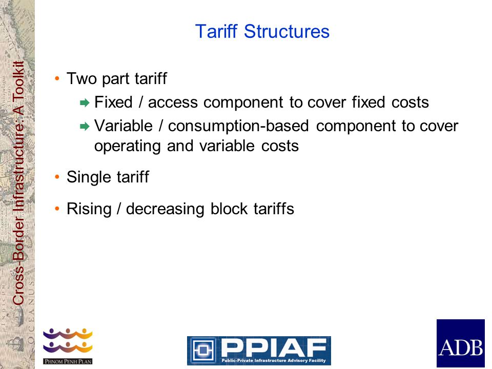 Cross-Border Infrastructure: A Toolkit Tariff Structures Two part tariff Fixed / access component to cover fixed costs Variable / consumption-based component to cover operating and variable costs Single tariff Rising / decreasing block tariffs