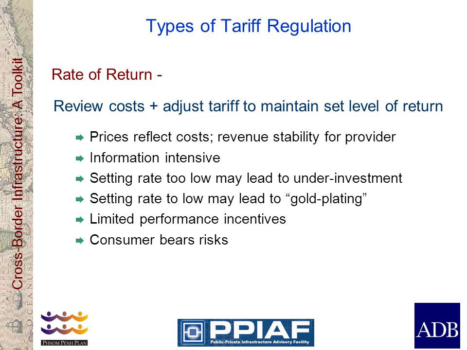 Cross-Border Infrastructure: A Toolkit Types of Tariff Regulation Rate of Return - Review costs + adjust tariff to maintain set level of return Prices reflect costs; revenue stability for provider Information intensive Setting rate too low may lead to under-investment Setting rate to low may lead to gold-plating Limited performance incentives Consumer bears risks