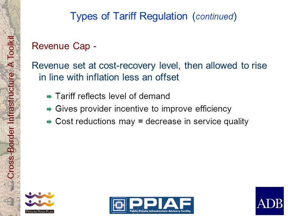 Cross-Border Infrastructure: A Toolkit Types of Tariff Regulation ( continued ) Revenue Cap - Revenue set at cost-recovery level, then allowed to rise in line with inflation less an offset Tariff reflects level of demand Gives provider incentive to improve efficiency Cost reductions may = decrease in service quality